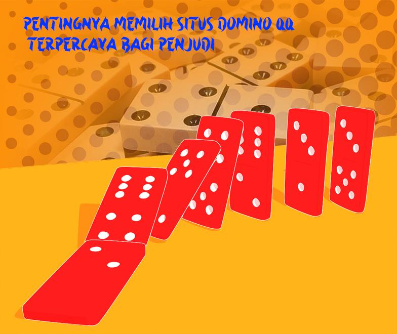 Pentingnya Memilih Situs Domino Qq Terpercaya Bagi Penjudi